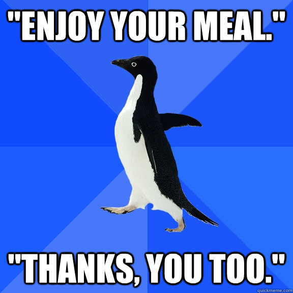 enjoy your meal thanks you too - Socially Awkward Penguin