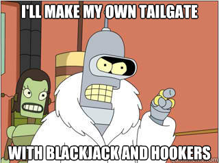 ill make my own tailgate with blackjack and hookers - Ill make my own p