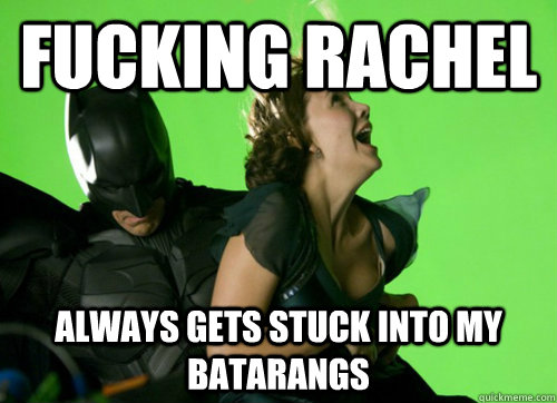 fucking rachel always gets stuck into my batarangs -