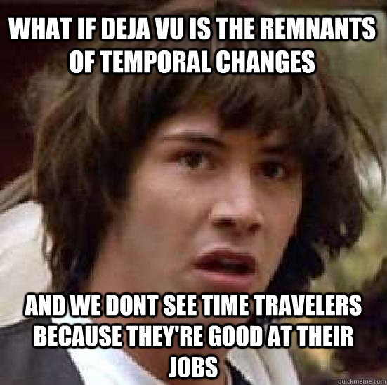 what if deja vu is the remnants of temporal changes and we d - conspiracy keanu