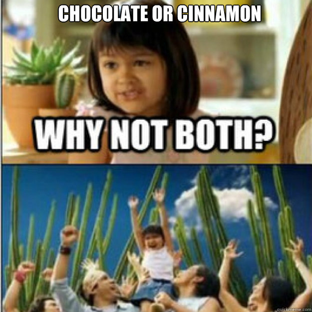 chocolate or cinnamon  - why not both
