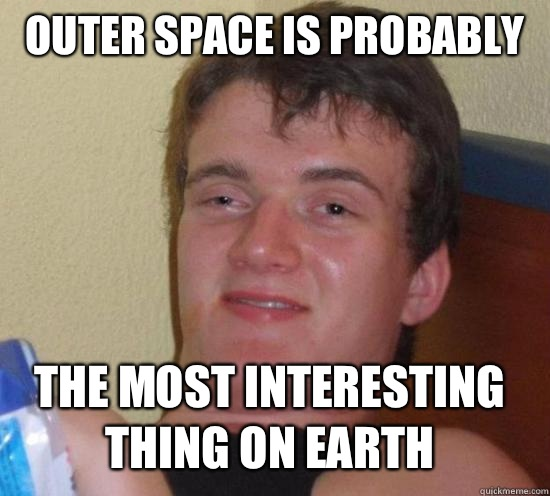 Outer space is probably The most interesting thing on earth - 10 GUY