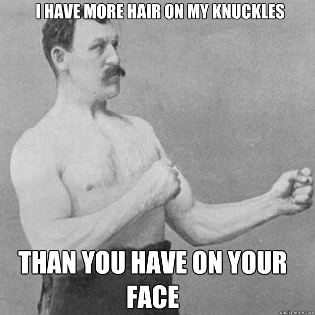 i have more hair on my knuckles than you have on your face - overly manly man