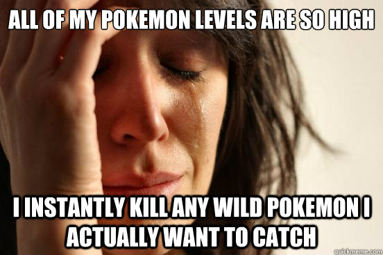 all of my pokemon levels are so high i instantly kill any wi - First World Problems