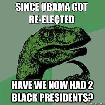 since obama got reelected have we now had 2 black presiden - Philosoraptor