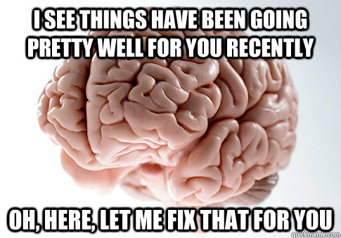 i see things have been going pretty well for you recently oh - Scumbag Brain