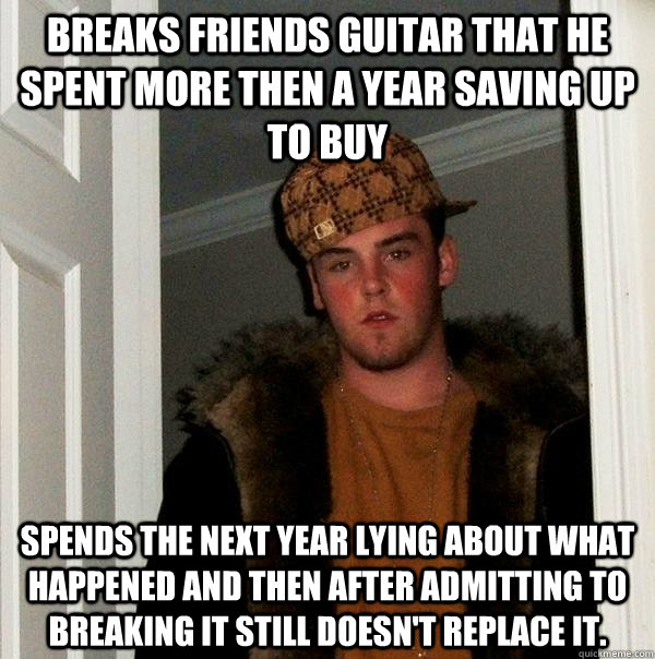 breaks friends guitar that he spent more then a year saving  - Scumbag Steve