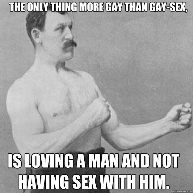 the only thing more gay than gaysex is loving a man and no - overly manly man