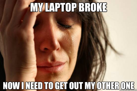 my laptop broke now i need to get out my other one - First World Problems