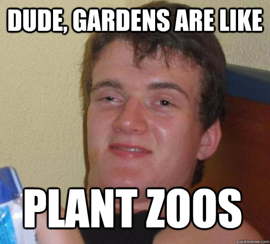 dude gardens are like plant zoos - 10 GUY