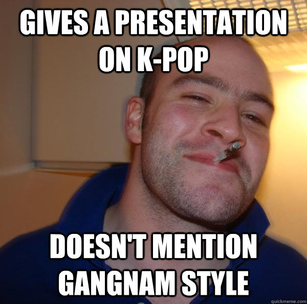 gives a presentation on kpop doesnt mention gangnam style - Good Guy Greg