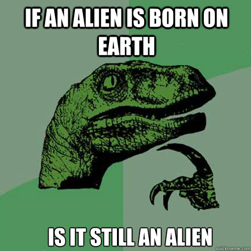 if an alien is born on earth is it still an alien - Philosoraptor