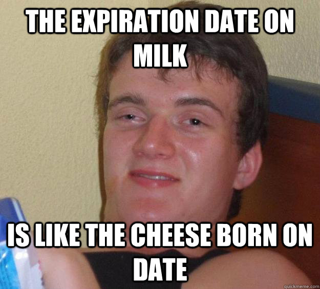 the expiration date on milk is like the cheese born on date - 10 Guy
