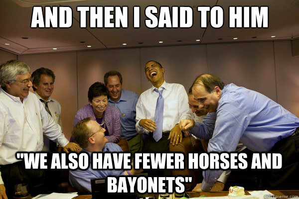 and then i said to him we also have fewer horses and bayone - Obama Stand Up