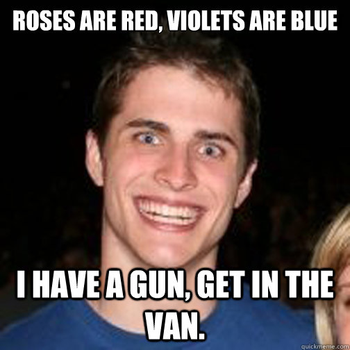 roses are red violets are blue i have a gun get in the van - creepy craig