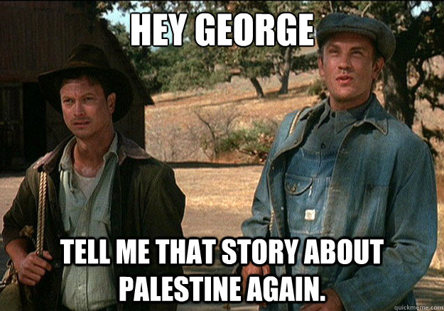 hey george tell me that story about palestine again -