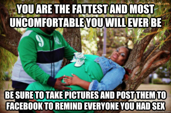 you are the fattest and most uncomfortable you will ever be  - Awkward pregnancy photo