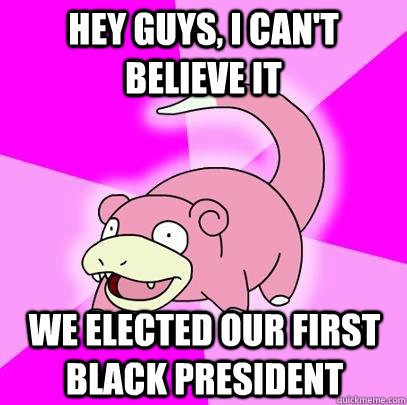 hey guys i cant believe it we elected our first black pres - Slowpoke