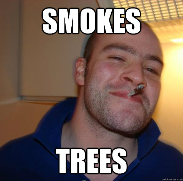 smokes trees - Good Guy Greg