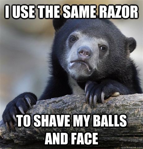 i use the same razor to shave my balls and face - Confession Bear