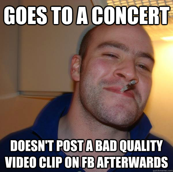 goes to a concert doesnt post a bad quality video clip on f - Good Guy Greg
