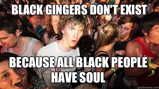 Black gingers dont exist Because all black people have soul - Sudden Clarity Clarence