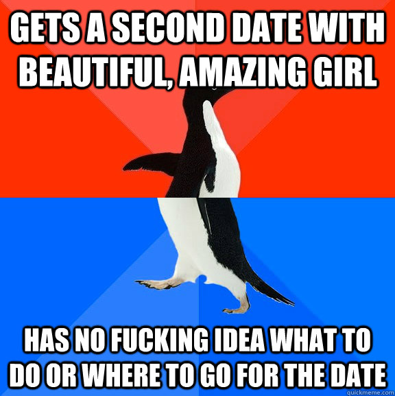 gets a second date with beautiful amazing girl has no fucki - Socially Awesome Awkward Penguin