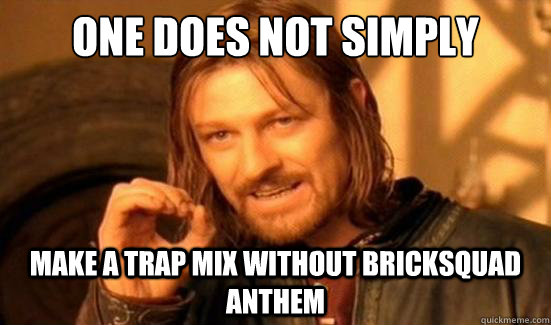one does not simply make a trap mix without bricksquad anthe - Boromir