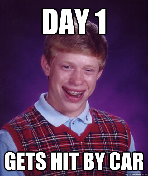 day 1 gets hit by car - Bad Luck Brian