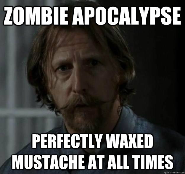 zombie apocalypse perfectly waxed mustache at all times - Axel