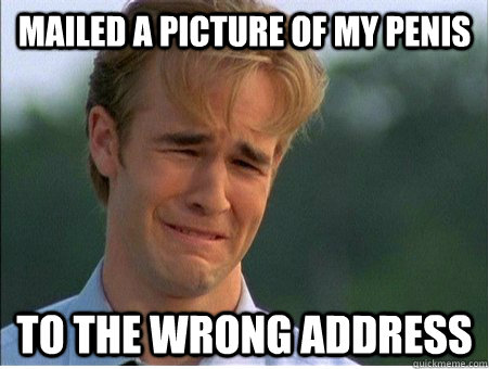 mailed a picture of my penis to the wrong address  - 1990s Problems