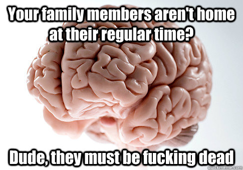 your family members arent home at their regular time dude - Scumbag Brain