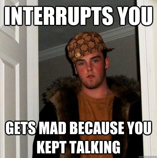 interrupts you gets mad because you kept talking - Scumbag Steve