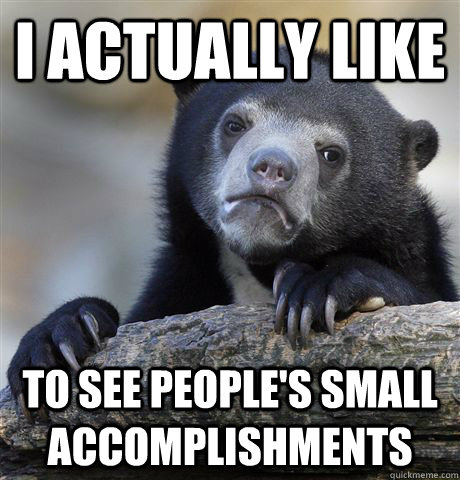 i actually like to see peoples small accomplishments - Confession Bear