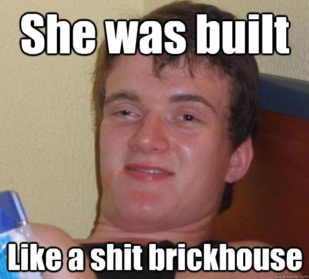 she was built like a shit brickhouse - 10 Guy