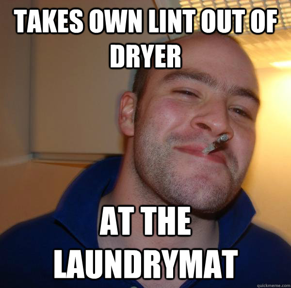 takes own lint out of dryer at the laundrymat - Good Guy Greg