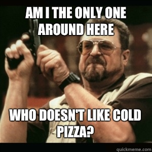 Am i the only one around here Who doesnt like cold pizza - AM I THE ONLY ONE AROUND HERE