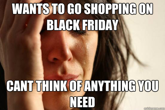 wants to go shopping on black friday cant think of anything  - First World Problems