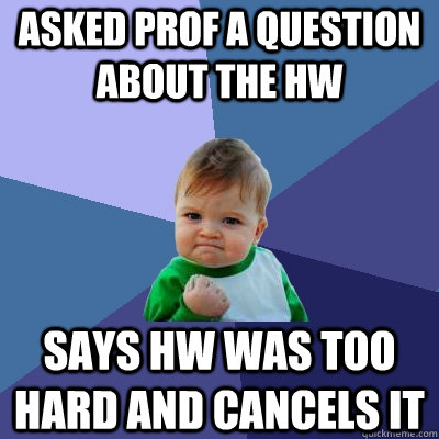 asked prof a question about the hw says hw was too hard and  - Success Kid