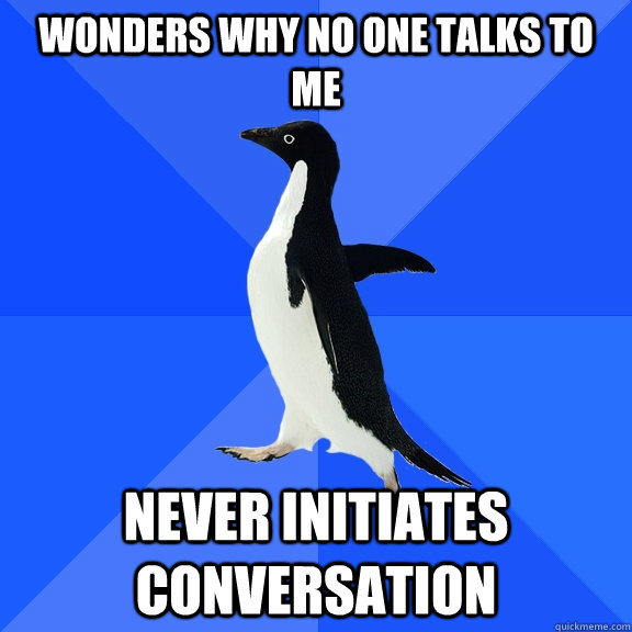 wonders why no one talks to me never initiates conversation - Socially Awkward Penguin