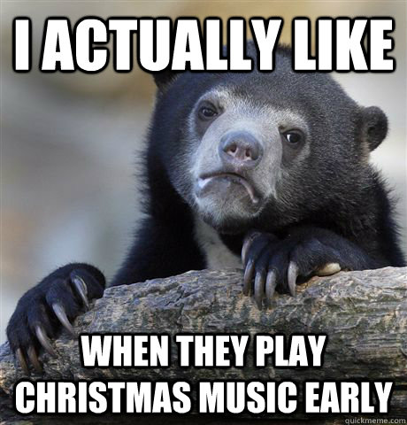 i actually like when they play christmas music early - Confession Bear