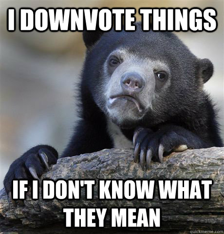 i downvote things if i dont know what they mean - Confession Bear