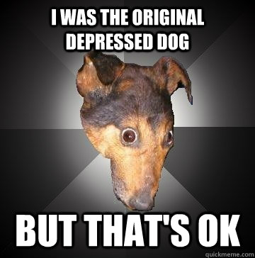 i was the original depressed dog but thats ok - Depression Dog