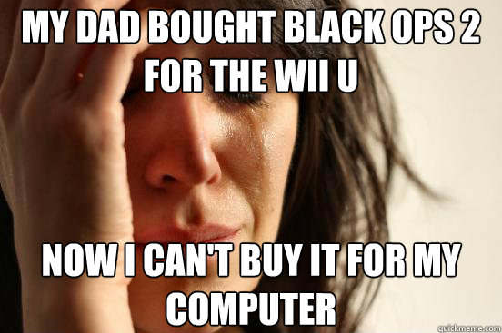 my dad bought black ops 2 for the wii u now i cant buy it f - First World Problems