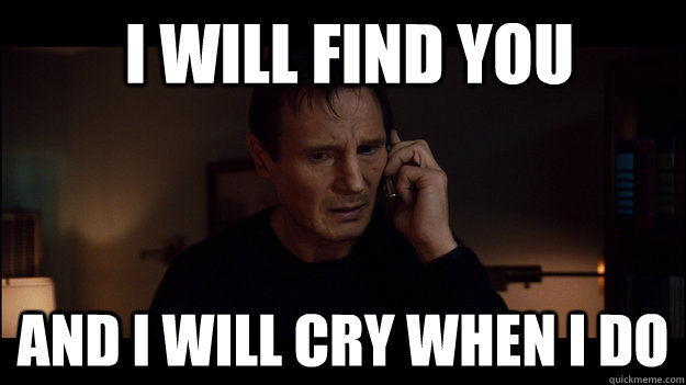 i will find you and i will cry when i do - Liam Neeson