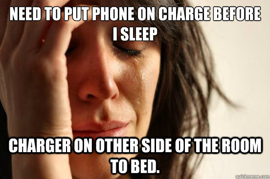 need to put phone on charge before i sleep charger on other  - First World Problems