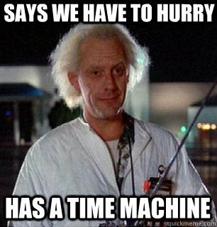 says we have to hurry has a time machine  - Scumbag Doc Brown