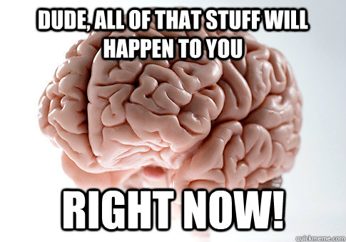 dude all of that stuff will happen to you right now - Scumbag Brain
