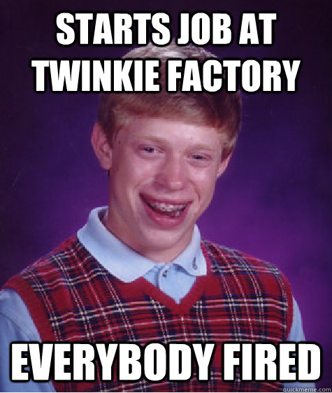 starts job at twinkie factory everybody fired - Bad Luck Brian