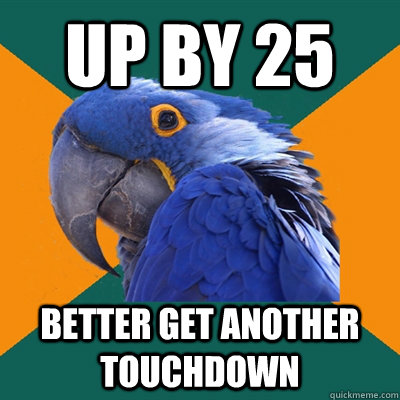 up by 25 better get another touchdown - Paranoid Parrot